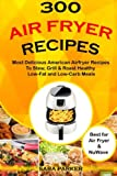 300 Air Fryer Recipes: Most Delicious American Airfryer Recipes to Stew, Grill & Roast Healthy Low-Fat and Low-Carb Meals