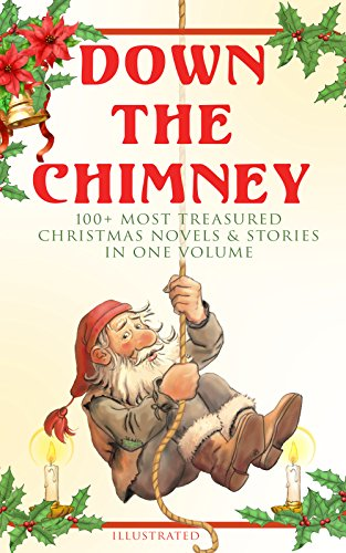 Down the Chimney: 100+ Most Treasured Christmas Novels & Stories in One Volume (Illustrated): The Tailor of Gloucester, Little Women, Life and Adventures Fauntleroy, The Heavenly Christmas Tree…
