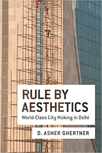 Rule By Aesthetics: World-Class City Making in Delhi: D. Asher ...
