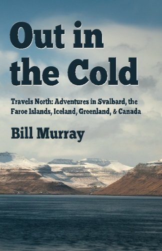 Out in the Cold: Travels North: Adventures in Svalbard, the Faroe Islands, Iceland, Greenland and...