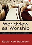 Worldview as Worship: The Dynamics of a Transformative Christian Education, Eddie Karl Baumann, 1610971086