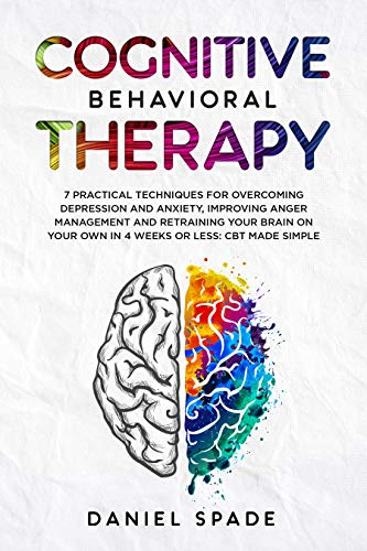 Cognitive Behavioral Therapy: 7 Practical Techniques For Overcoming Depression and Anxiety, Improving Anger Management And Retraining Your Brain On your Own In 4 Weeks Or Less: CBT Made Simple ()