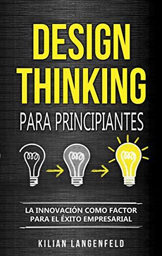 Design Thinking para principiantes: La innovación como factor para el éxito empresarial por Kilian Langenfeld,Fatima Fabrega