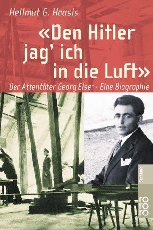 Den Hitler jag' ich in die Luft: Der Attentäter Georg Elser: Eine Biographie