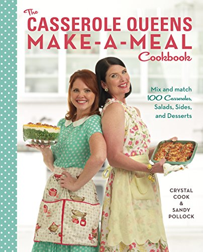 The Casserole Queens Make-a-Meal Cookbook: Mix and Match 100 Casseroles, Salads, Sides, and Desserts (Queen Of The Dessert)