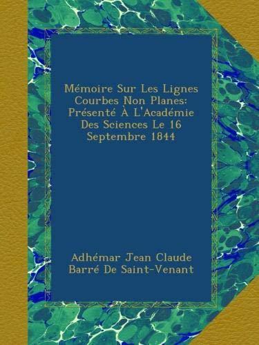 Mémoire Sur Les Lignes Courbes Non Planes: Présenté À L'Académie Des Sciences Le 16 Septembre 1844 (French Edition) (Adhemar Jean Claude Barre De Saint Venant)
