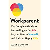 Workparent: The Complete Guide to Succeeding on the Job, Staying True to Yourself, and Raising Happy Kids