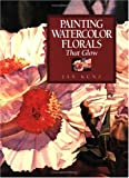 Painting Watercolor Florals That Glow, Jan Kunz, 1581801785
