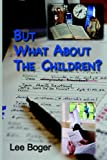 But What about the Children?, Lee C. Boger, 1595940081