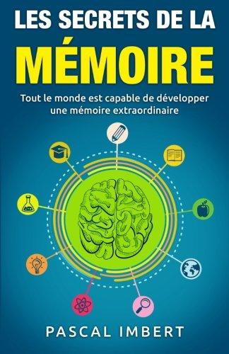Les secrets de la mémoire: Tout le monde est capable de développer une mémoire extraordinaire Poche – 5 mars 2016 Pascal Imbert 1530401399 Self-Help