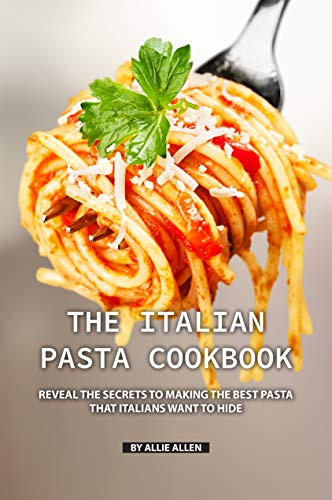 The Italian Pasta Cookbook: Reveal the Secrets to Making the Best Pasta that Italians Want to Hide