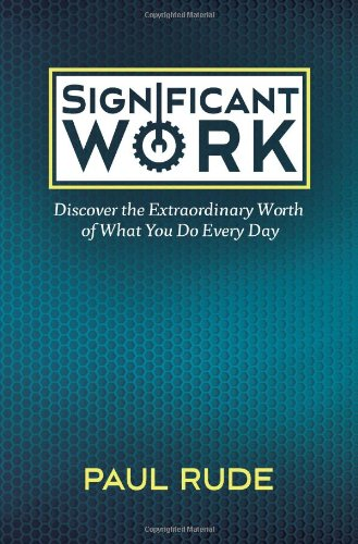 Significant Work: Discover the Extraordinary Worth of What You Do Every Day