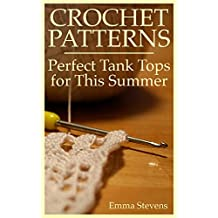 Crochet Patterns: Perfect Tank Tops for This Summer: (Crochet Projects, Crochet Stitches)