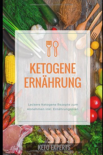 Ketogene Ernährung: Leckere Ketogene Rezepte zum Abnehmen inkl. Ernährungsplan