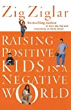 Raising Positive Kids in a Negative World, Zig Ziglar, 0785264787