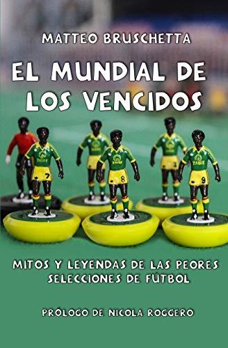 El Mundial de los vencidos: Mitos y leyendas de las peores selecciones de fútbol (Historias Mundiales nº 1) por Matteo Bruschetta,Isra Perez