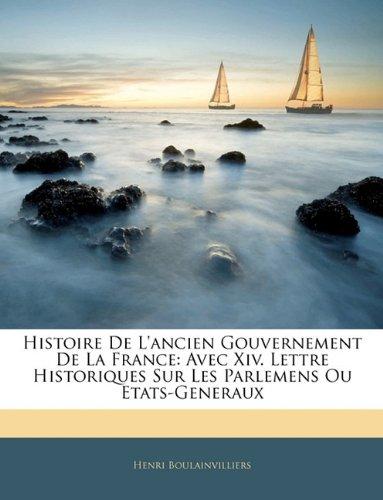 Histoire De L'ancien Gouvernement De La France: Avec Xiv. Lettre Historiques Sur Les Parlemens Ou Etats-Generaux (French Edition) PDF
