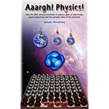 Aaargh! Physics!: How the 20th century revolution in physics gave us black holes, superconductivity and the periodic table of the elements