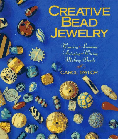 Creative Bead Jewelry: Weaving * Looming * Stringing * Wiring * Making Beads: Weaving, Looming, Stringing, Making Beads (Beadwork Books)