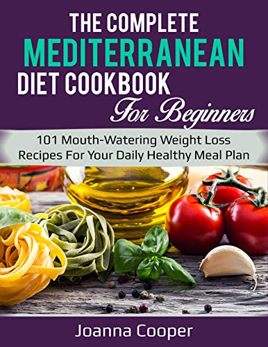 The Complete Mediterranean Diet Cookbook For Beginners: 101 Mouth-Watering Weight Loss Recipes For Your Daily Healthy Meal Plan by JOANNA COOPER