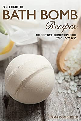 30 Delightful Bath Bomb Recipes: The Best Bath Bomb Recipe Book You'll Ever Find