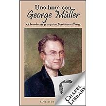 Una hora con George Müller: El hombre de fe a quien Dios dio millones (Spanish Edition)