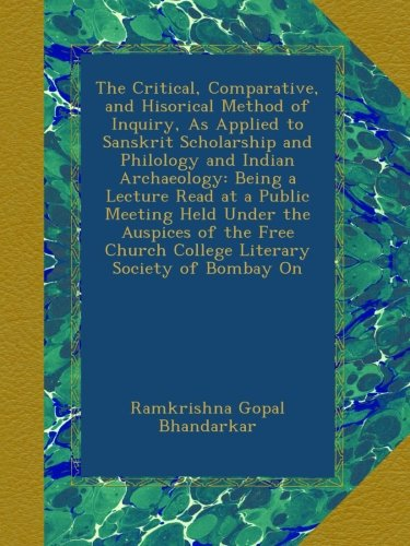 Download The Critical, Comparative, and Hisorical Method of Inquiry, As Applied to Sanskrit Scholarship and Philology and Indian Archaeology: Being a Lecture ... Church College Literary Society of Bombay On pdf