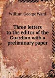 Three Letters to the Editor of the Guardian with a Preliminary Paper, William George Ward, 5518605358