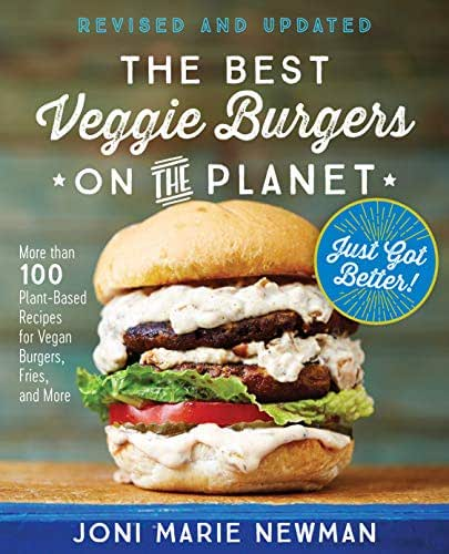 The Best Veggie Burgers on the Planet, revised and updated: More than 100 Plant-Based Recipes forVegan Burgers, Fries, and More
