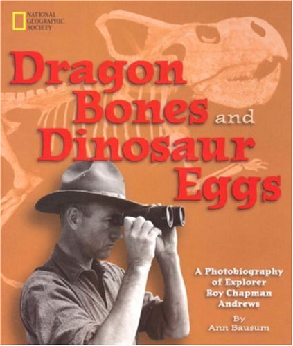 Dragon Bones and Dinosaur Eggs: A Photobiography of Explorer Roy Chapman Andrews by National Geographic Children's Books