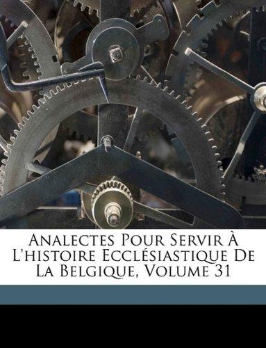 Read Online Analectes Pour Servir À L'histoire Ecclésiastique De La Belgique, Volume 31 (French Edition) pdf