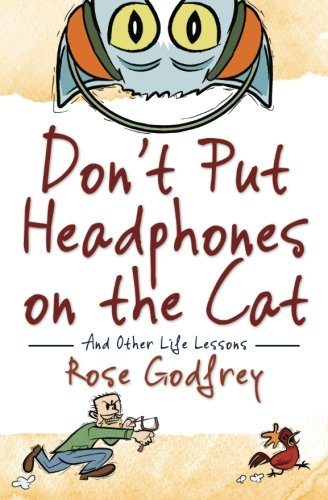 Don't Put Headphones on the Cat: And Other Life Lessons