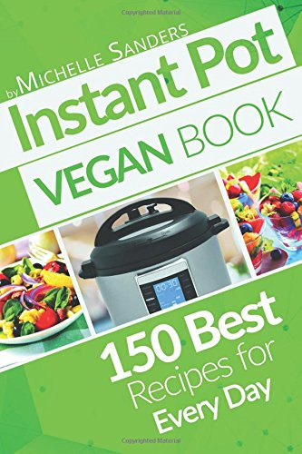 Vegan Instant Pot Cookbook: 150 Best Vegetarian Recipes. Healthy Meals For Every Day.