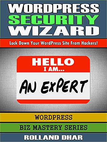 WordPress Security Wizard: Lock Down Your WordPress Site From Hackers! (Biz Mastery Series: WordPress Book 2)