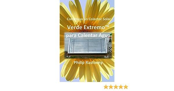 Construya un Colector Solar Verde Extremo para Calentar Agua (Spanish Edition) - Kindle edition by Philip Rastocny, Rafael Nossiff.