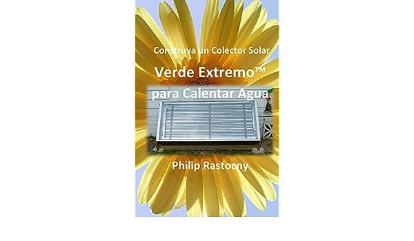 Construya un Colector Solar Verde ExtremoTM para Calentar Agua eBook: Philip Rastocny, Rafael Nossiff: Amazon.es: Tienda Kindle