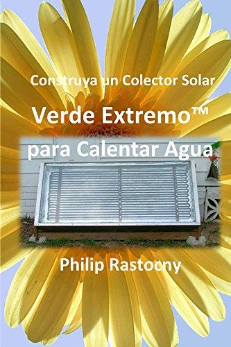 Construya un Colector Solar Verde Extremo para Calentar Agua (Spanish Edition) by [Rastocny