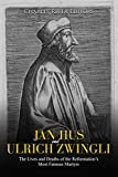 Jan Hus and Ulrich Zwingli: The Lives and Deaths of the Reformation's Most Famous Martyrs