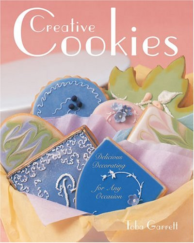Creative Cookies: Delicious Decorating for Any Occasion by Toba Garrett