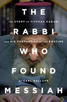 The Rabbi Who Found Messiah: The Story of Yitzhak Kaduri and his prophecies of the end time by [Gallups, Carl]