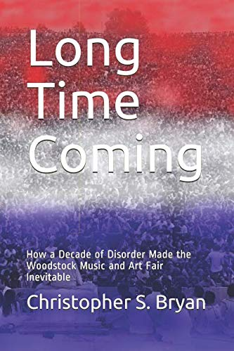 Long Time Coming: How a Decade of Disorder Made the Woodstock Music and Art Fair ()