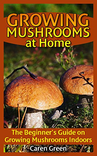 Growing Mushrooms at Home: The Beginner's Guide on Growing Mushrooms Indoors: (Mushroom Growing, How to Grow Mushrooms) by [Green, Carren]