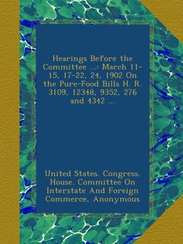 Download Hearings Before the Committee ...: March 11-15, 17-22, 24, 1902 On the Pure-Food Bills H. R. 3109, 12348, 9352, 276 and 4342 ... ebook