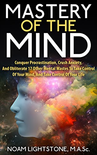 Mastery Of The Mind: Conquer Procrastination, Crush Anxiety, And Obliterate 17 Other Mental Wastes To Take Control Of Your Mind, And Take Control Of Your Life