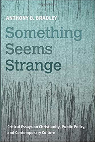 something seems strange critical essays on christianity public  something seems strange critical essays on christianity public policy and contemporary culture anthony b bradley 9781498283908 com books