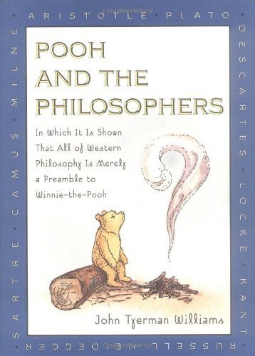 Pooh and the Philosophers : In Which It Is Shown That All of Western Philosophy Is Merely a Preamble to Winnie-The-Pooh