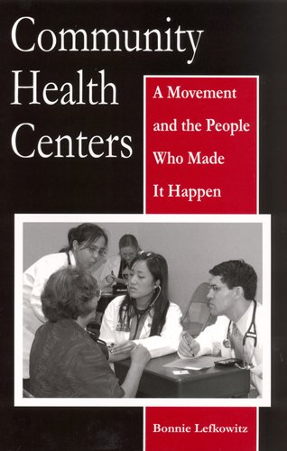 Community Health Centers: A Movement and the People Who Made It Happen (Critical Issues in Health and Medicine)