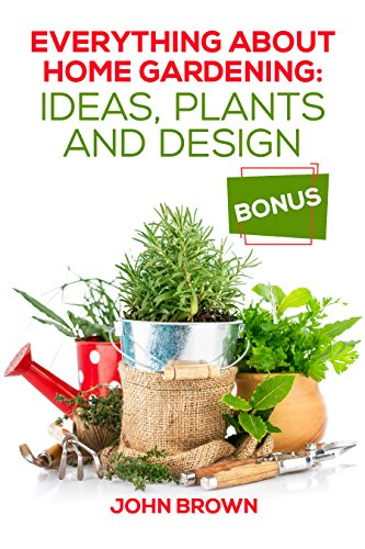Everything About Home Gardening: Ideas, Plants and Design by [Brown, John]