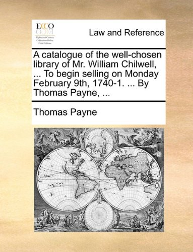 A catalogue of the well-chosen library of Mr. William Chilwell, ... To begin selling on Monday February 9th, 1740-1. ...