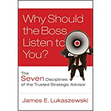Why Should the Boss Listen to You?: The Seven Disciplines of the Trusted Strategic Advisor (J-B International Association of Business Communicators Book 4)